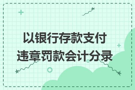 价调基金会计分录_以银行存款支付违章罚款会计分录_快账