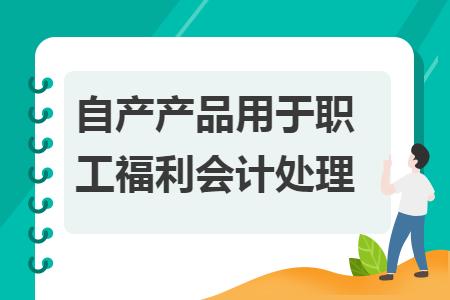 自产产品用于职工福利会计处理
