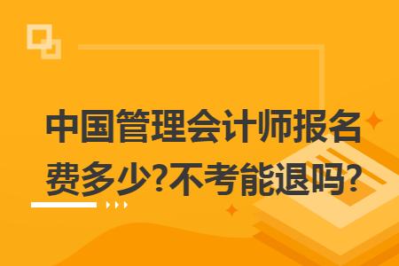 中国管理会计师报名费多少?不考能退吗?