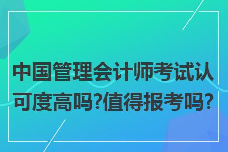 中国管理会计师考试认可度高吗?值得报考吗?