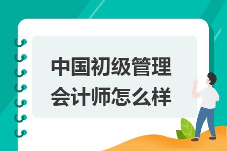 中国初级管理会计师怎么样
