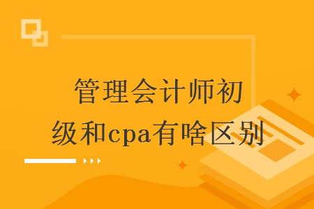 管理会计师初级和cpa有啥区别