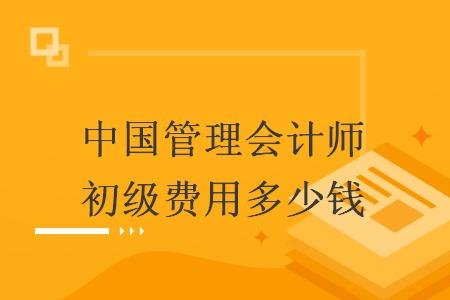 中国管理会计师初级费用多少钱