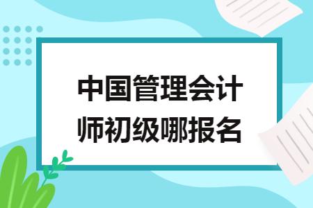 中国管理会计师初级哪报名
