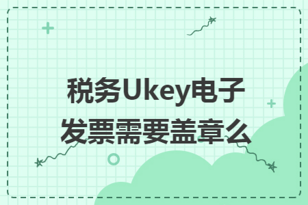 ukey什么意思_税务Ukey电子发票需要盖章么_快账