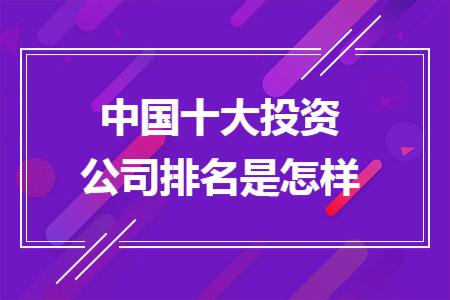 中国十大投资公司排名是怎样