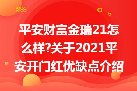 平安财富金瑞21怎么样?关于2021平安开门红优缺点介绍
