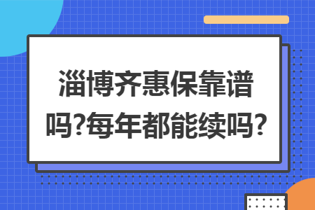 淄博齐惠保靠谱吗?每年都能续吗?