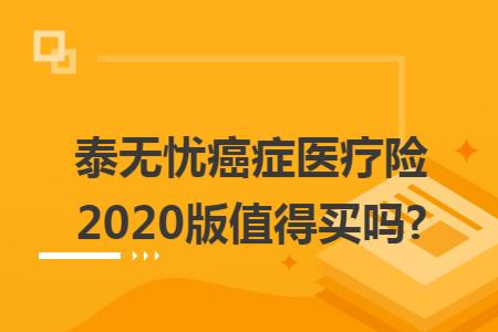 泰无忧癌症医疗险2020版值得买吗?