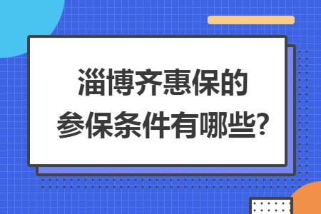 淄博齐惠保的参保条件有哪些?