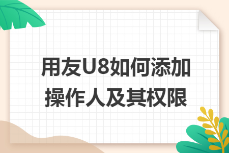 用友U8如何添加操作人及其权限