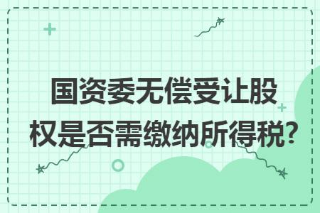 国资委无偿受让股权是否需缴纳所得税?
